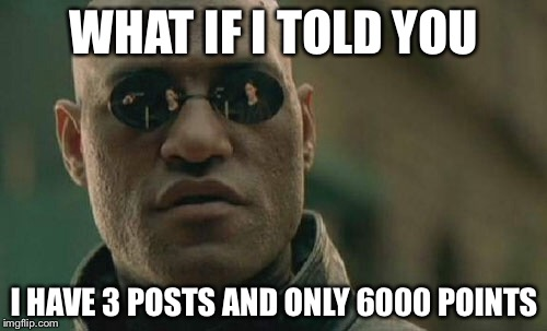 Matrix Morpheus Meme | WHAT IF I TOLD YOU I HAVE 3 POSTS AND ONLY 6000 POINTS | image tagged in memes,matrix morpheus | made w/ Imgflip meme maker