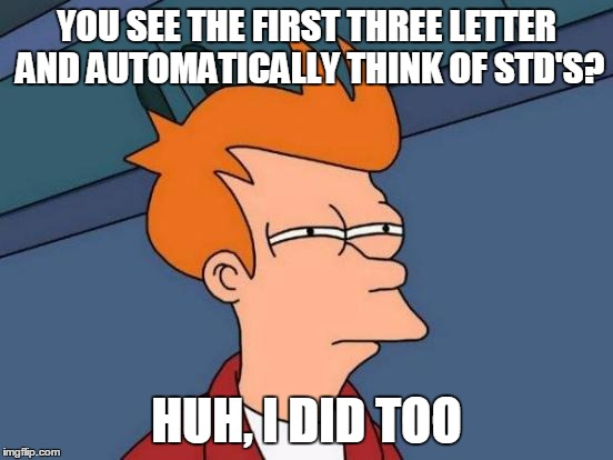 Futurama Fry Meme | YOU SEE THE FIRST THREE LETTER AND AUTOMATICALLY THINK OF STD'S? HUH, I DID TOO | image tagged in memes,futurama fry | made w/ Imgflip meme maker