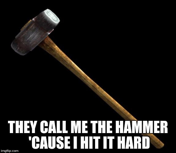 sledge hammer | THEY CALL ME THE HAMMER 'CAUSE I HIT IT HARD | image tagged in sledge hammer | made w/ Imgflip meme maker