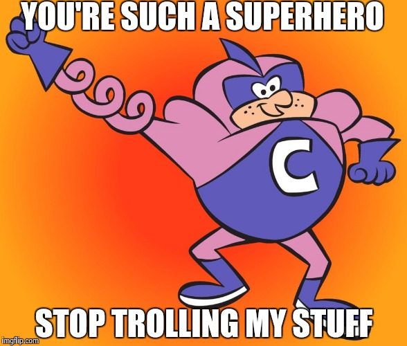 YOU'RE SUCH A SUPERHERO STOP TROLLING MY STUFF | image tagged in coil man | made w/ Imgflip meme maker
