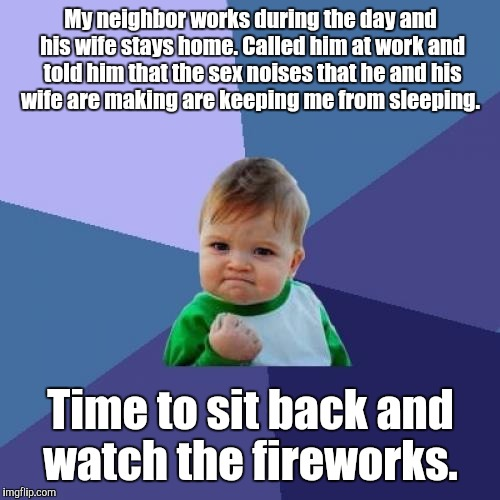 Success Kid Meme | My neighbor works during the day and his wife stays home. Called him at work and told him that the sex noises that he and his wife are makin | image tagged in memes,success kid | made w/ Imgflip meme maker