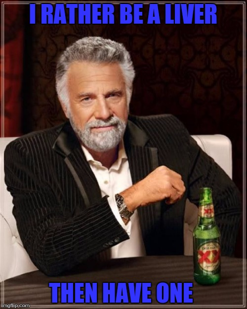 The Most Interesting Man In The World Meme | I RATHER BE A LIVER THEN HAVE ONE | image tagged in memes,the most interesting man in the world | made w/ Imgflip meme maker