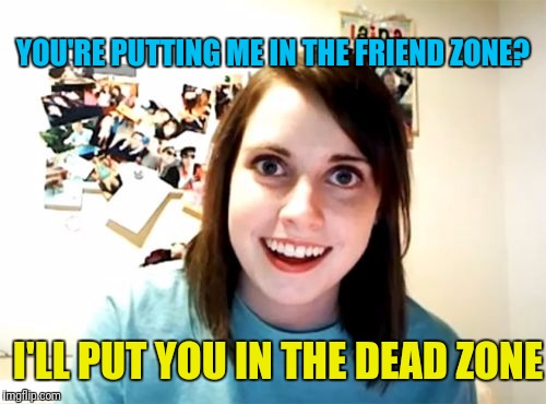 YOU'RE PUTTING ME IN THE FRIEND ZONE? I'LL PUT YOU IN THE DEAD ZONE | made w/ Imgflip meme maker