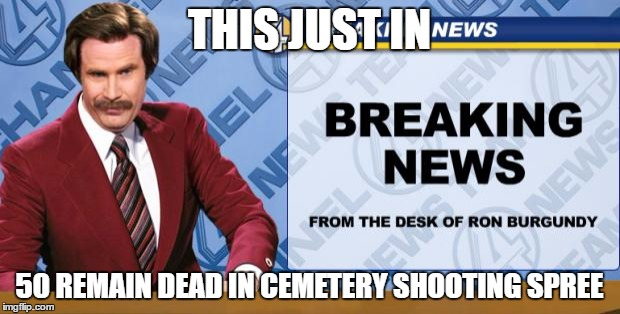 Ron Burgandy | THIS JUST IN 50 REMAIN DEAD IN CEMETERY SHOOTING SPREE | image tagged in ron burgandy | made w/ Imgflip meme maker