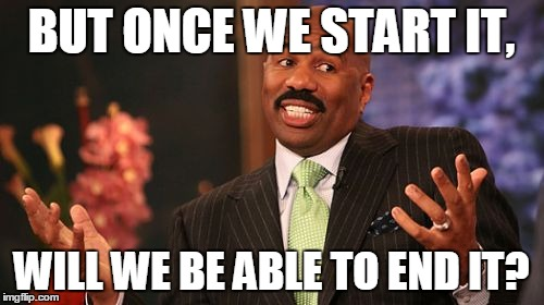 Steve Harvey Meme | BUT ONCE WE START IT, WILL WE BE ABLE TO END IT? | image tagged in memes,steve harvey | made w/ Imgflip meme maker