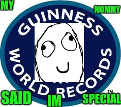 Guinness World Record | MY SAID MOMMY IM SPECIAL | image tagged in memes,guinness world record | made w/ Imgflip meme maker