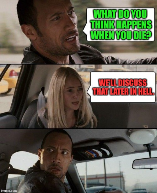 The Rock Driving Meme | WHAT DO YOU THINK HAPPENS WHEN YOU DIE? WE'LL DISCUSS THAT LATER IN HELL. | image tagged in memes,the rock driving,funny,hell | made w/ Imgflip meme maker