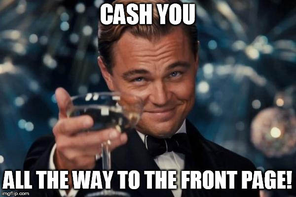 Leonardo Dicaprio Cheers Meme | CASH YOU ALL THE WAY TO THE FRONT PAGE! | image tagged in memes,leonardo dicaprio cheers | made w/ Imgflip meme maker