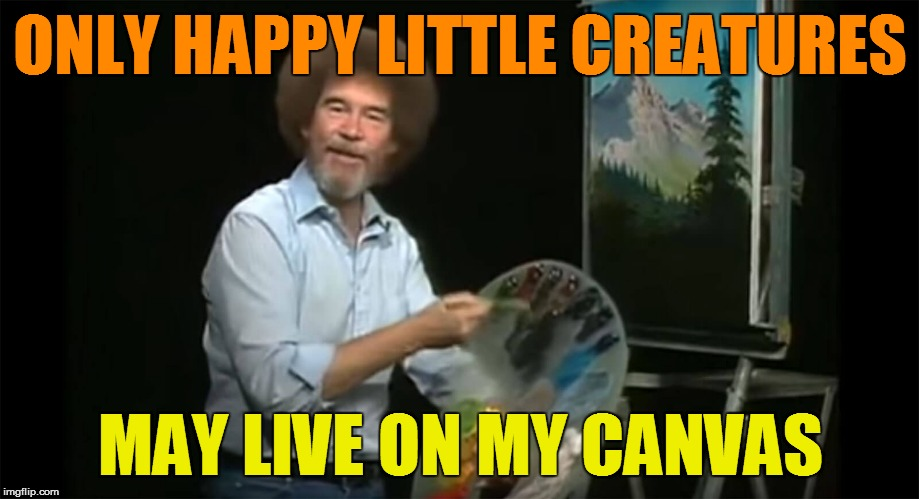 ONLY HAPPY LITTLE CREATURES MAY LIVE ON MY CANVAS | made w/ Imgflip meme maker