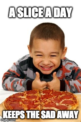 We've all been this kid. | A SLICE A DAY KEEPS THE SAD AWAY | image tagged in pizza,happy | made w/ Imgflip meme maker