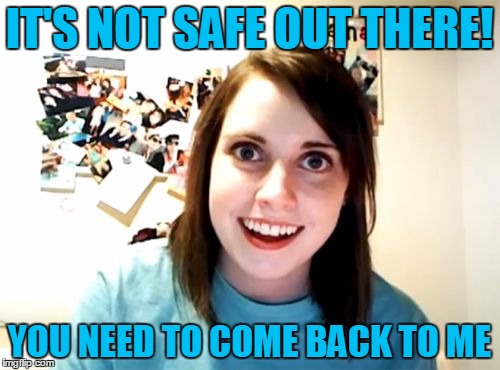 IT'S NOT SAFE OUT THERE! YOU NEED TO COME BACK TO ME | made w/ Imgflip meme maker