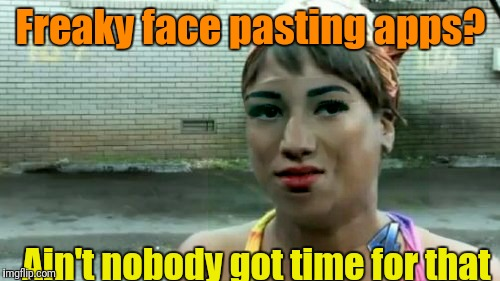 Aint Nobody Got Time For That Meme | Freaky face pasting apps? Ain't nobody got time for that | image tagged in memes,aint nobody got time for that | made w/ Imgflip meme maker
