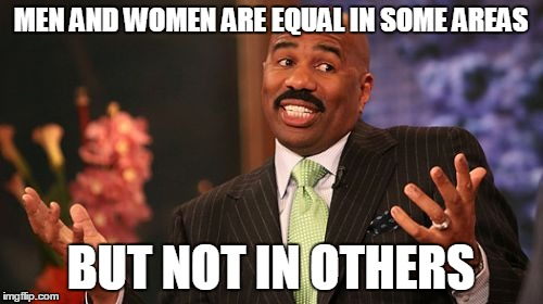 Steve Harvey Meme | MEN AND WOMEN ARE EQUAL IN SOME AREAS BUT NOT IN OTHERS | image tagged in memes,steve harvey | made w/ Imgflip meme maker