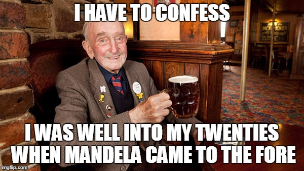 I HAVE TO CONFESS I WAS WELL INTO MY TWENTIES WHEN MANDELA CAME TO THE FORE | made w/ Imgflip meme maker