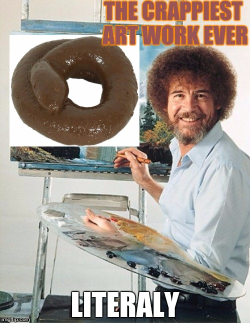 i don't even know who bob ross is anyway | THE CRAPPIEST ART WORK EVER LITERALY | image tagged in bob ross meme,crap,other,bob ross week,funnny meme | made w/ Imgflip meme maker