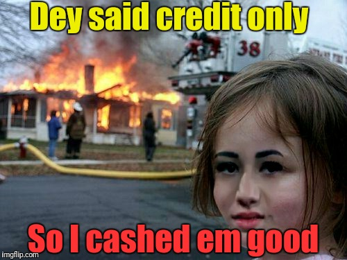 Dey said credit only So I cashed em good | made w/ Imgflip meme maker