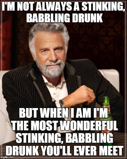 The Most Interesting Man In The World Meme | I'M NOT ALWAYS A STINKING, BABBLING DRUNK BUT WHEN I AM I'M THE MOST WONDERFUL STINKING, BABBLING DRUNK YOU'LL EVER MEET | image tagged in memes,the most interesting man in the world | made w/ Imgflip meme maker