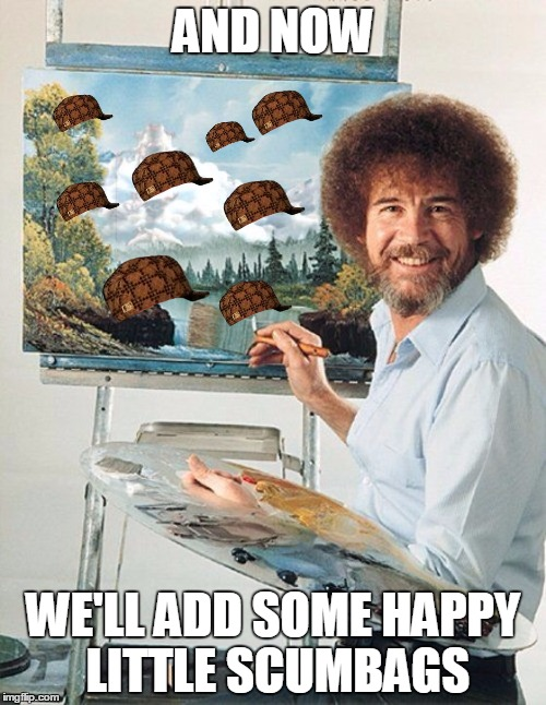bob scumbag  |  AND NOW; WE'LL ADD SOME HAPPY LITTLE SCUMBAGS | image tagged in bob ross meme,scumbag,bob ross week | made w/ Imgflip meme maker