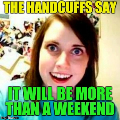 THE HANDCUFFS SAY IT WILL BE MORE THAN A WEEKEND | made w/ Imgflip meme maker
