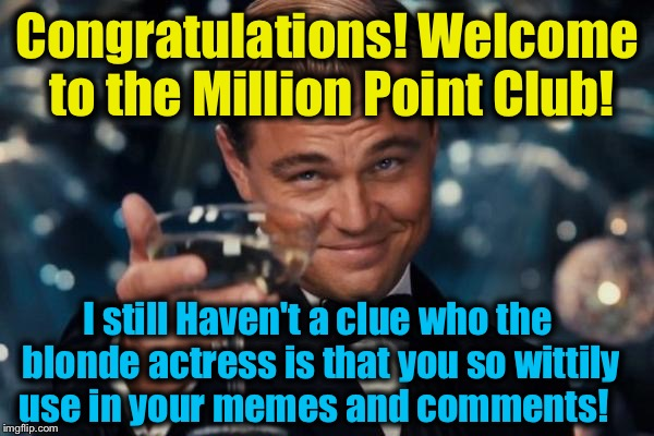 Leonardo Dicaprio Cheers Meme | Congratulations! Welcome to the Million Point Club! I still Haven't a clue who the blonde actress is that you so wittily use in your memes a | image tagged in memes,leonardo dicaprio cheers | made w/ Imgflip meme maker