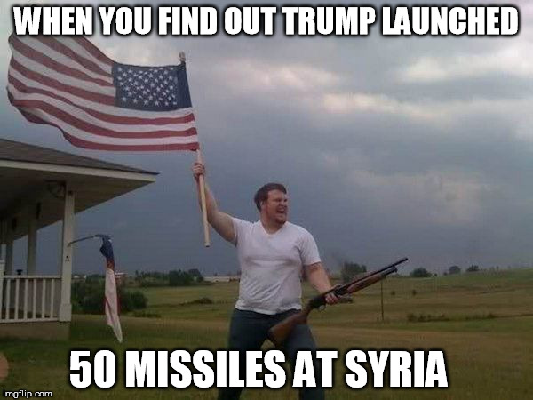 American flag shotgun guy | WHEN YOU FIND OUT TRUMP LAUNCHED 50 MISSILES AT SYRIA | image tagged in american flag shotgun guy | made w/ Imgflip meme maker