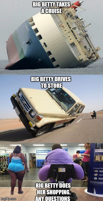 EVERYTHING GOES BIG BETTYS WAY | BIG BETTY TAKES A CRUISE BIG BETTY DOES HER SHOPPING. ANY QUESTIONS BIG BETTY DRIVES TO STORE | image tagged in original meme | made w/ Imgflip meme maker