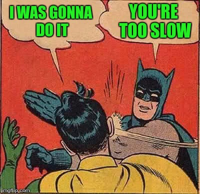 Batman Slapping Robin Meme | I WAS GONNA DO IT YOU'RE TOO SLOW | image tagged in memes,batman slapping robin | made w/ Imgflip meme maker