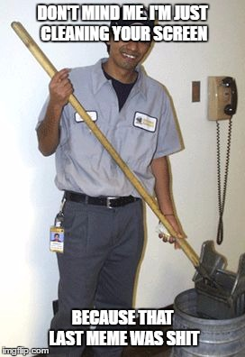 The Meme Janitor | DON'T MIND ME. I'M JUST CLEANING YOUR SCREEN BECAUSE THAT LAST MEME WAS SHIT | image tagged in janitor,memes,random,shit | made w/ Imgflip meme maker