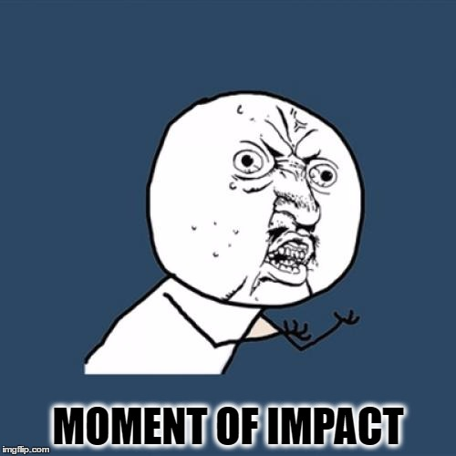 Y U No | MOMENT OF IMPACT | image tagged in memes,y u no | made w/ Imgflip meme maker