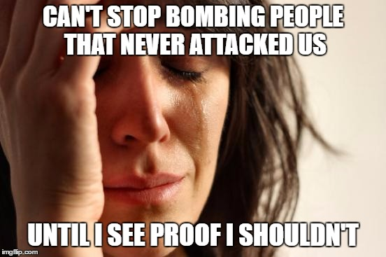 CAN'T STOP BOMBING PEOPLE THAT NEVER ATTACKED US UNTIL I SEE PROOF I SHOULDN'T | image tagged in memes,first world problems | made w/ Imgflip meme maker