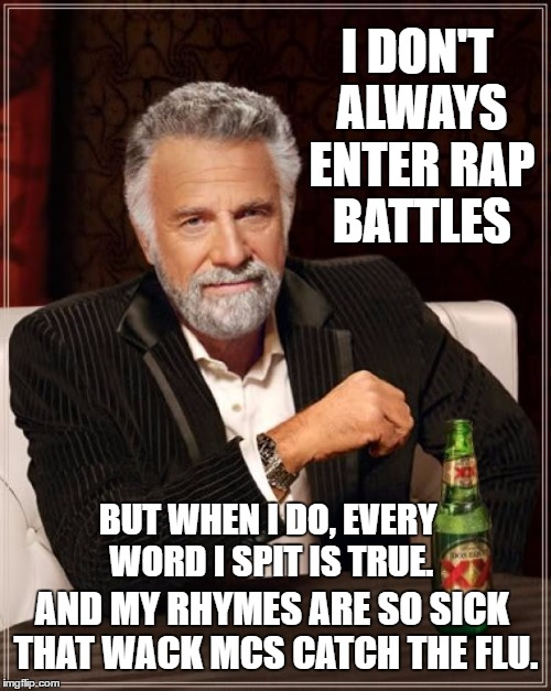 the most interesting rapper in the world | I DON'T ALWAYS ENTER RAP BATTLES BUT WHEN I DO, EVERY WORD I SPIT IS TRUE. AND MY RHYMES ARE SO SICK THAT WACK MCS CATCH THE FLU. | image tagged in memes,the most interesting man in the world,rap,rapper,hiphop | made w/ Imgflip meme maker