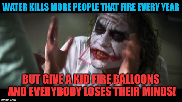 I said play nice... | WATER KILLS MORE PEOPLE THAT FIRE EVERY YEAR BUT GIVE A KID FIRE BALLOONS AND EVERYBODY LOSES THEIR MINDS! | image tagged in memes,and everybody loses their minds | made w/ Imgflip meme maker