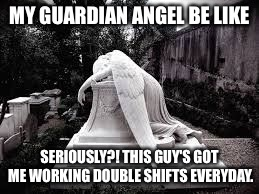 MY GUARDIAN ANGEL BE LIKE SERIOUSLY?! THIS GUY'S GOT ME WORKING DOUBLE SHIFTS EVERYDAY. | image tagged in guardian angel | made w/ Imgflip meme maker