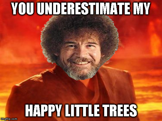 Bob Ross Week - April 3-9 A Lafonso Event | YOU UNDERESTIMATE MY HAPPY LITTLE TREES | image tagged in memes,bob ross,bob ross week,lafonso,anakin skywalker,you underestimate my power | made w/ Imgflip meme maker