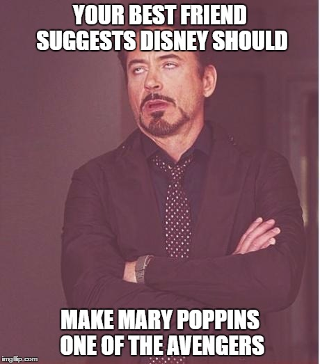 iron man eye roll | YOUR BEST FRIEND SUGGESTS DISNEY SHOULD MAKE MARY POPPINS ONE OF THE AVENGERS | image tagged in iron man eye roll | made w/ Imgflip meme maker