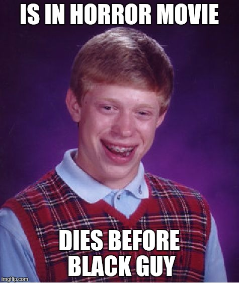 Don't call me racist...  | IS IN HORROR MOVIE DIES BEFORE BLACK GUY | image tagged in memes,bad luck brian | made w/ Imgflip meme maker