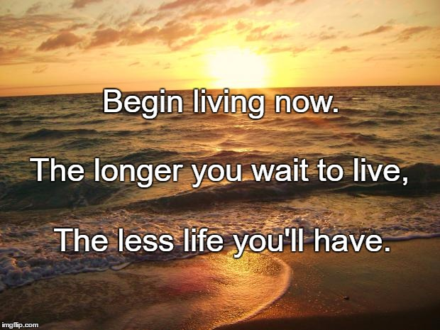 Florida Sunrise | Begin living now. The less life you'll have. The longer you wait to live, | image tagged in florida sunrise | made w/ Imgflip meme maker