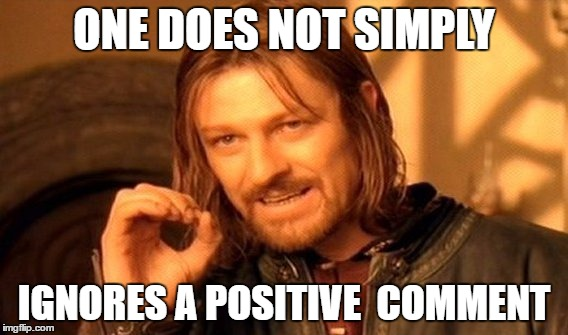 One Does Not Simply Meme | ONE DOES NOT SIMPLY IGNORES A POSITIVE  COMMENT | image tagged in memes,one does not simply | made w/ Imgflip meme maker
