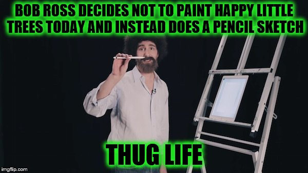 Bob Ross Week (A Lafonso event) | BOB ROSS DECIDES NOT TO PAINT HAPPY LITTLE TREES TODAY AND INSTEAD DOES A PENCIL SKETCH THUG LIFE | image tagged in bob ross week | made w/ Imgflip meme maker
