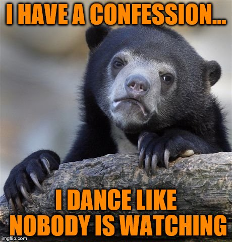 Confession Bear Meme | I HAVE A CONFESSION... I DANCE LIKE NOBODY IS WATCHING | image tagged in memes,confession bear | made w/ Imgflip meme maker