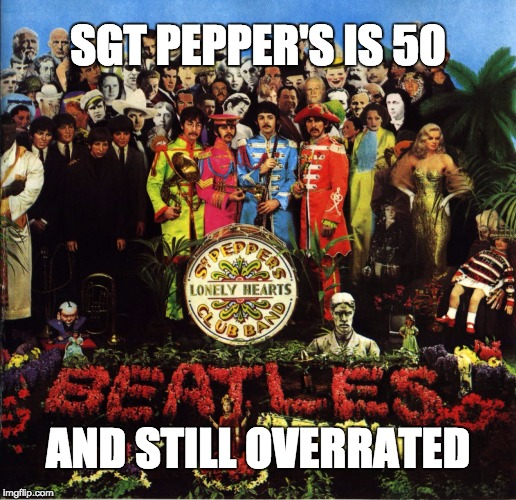 SGT. PEPPER'S IS 50 AND STILL OVERRATED | SGT PEPPER'S IS 50 AND STILL OVERRATED | image tagged in beatles | made w/ Imgflip meme maker