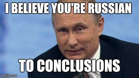 putin | I BELIEVE YOU'RE RUSSIAN TO CONCLUSIONS | image tagged in putin | made w/ Imgflip meme maker
