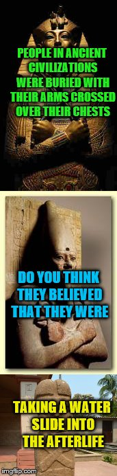 I'm Just Saying.......  | PEOPLE IN ANCIENT CIVILIZATIONS WERE BURIED WITH THEIR ARMS CROSSED OVER THEIR CHESTS TAKING A WATER SLIDE INTO THE AFTERLIFE DO YOU THINK T | image tagged in death | made w/ Imgflip meme maker