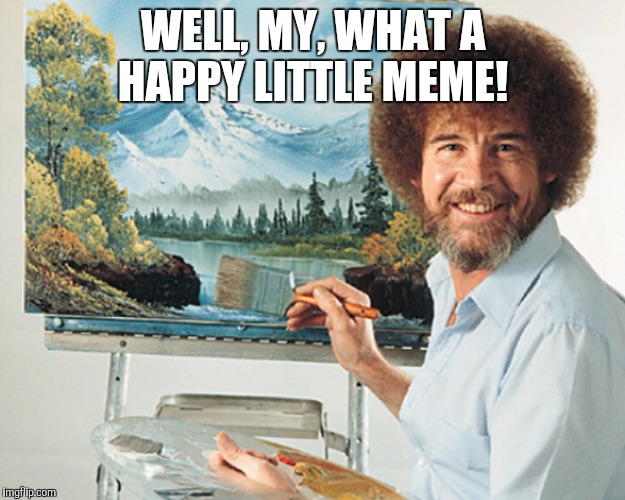 WELL, MY, WHAT A HAPPY LITTLE MEME! | made w/ Imgflip meme maker