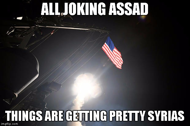All joking Assad | ALL JOKING ASSAD THINGS ARE GETTING PRETTY SYRIAS | image tagged in all joking assad,assad,military,american flag,politics,political | made w/ Imgflip meme maker