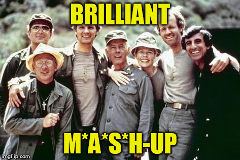 BRILLIANT M*A*S*H-UP | made w/ Imgflip meme maker
