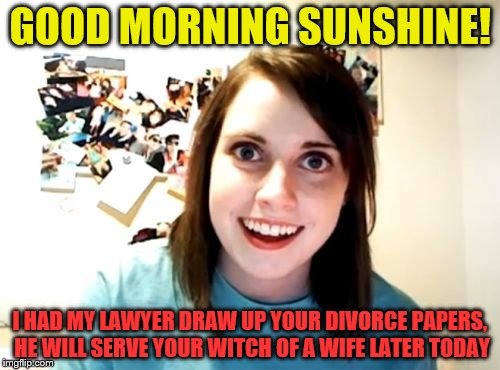 Overly Attached Girlfriend Weekend | GOOD MORNING SUNSHINE! I HAD MY LAWYER DRAW UP YOUR DIVORCE PAPERS, HE WILL SERVE YOUR WITCH OF A WIFE LATER TODAY | image tagged in memes,overly attached girlfriend,overly attached girlfriend weekend | made w/ Imgflip meme maker