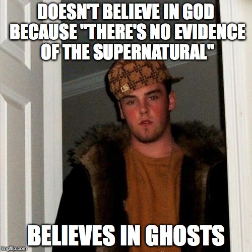 "Just saying... | DOESN'T BELIEVE IN GOD BECAUSE ""THERE'S NO EVIDENCE OF THE SUPERNATURAL"" BELIEVES IN GHOSTS 