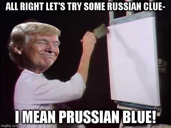 ALL RIGHT LET'S TRY SOME RUSSIAN CLUE- I MEAN PRUSSIAN BLUE! | made w/ Imgflip meme maker