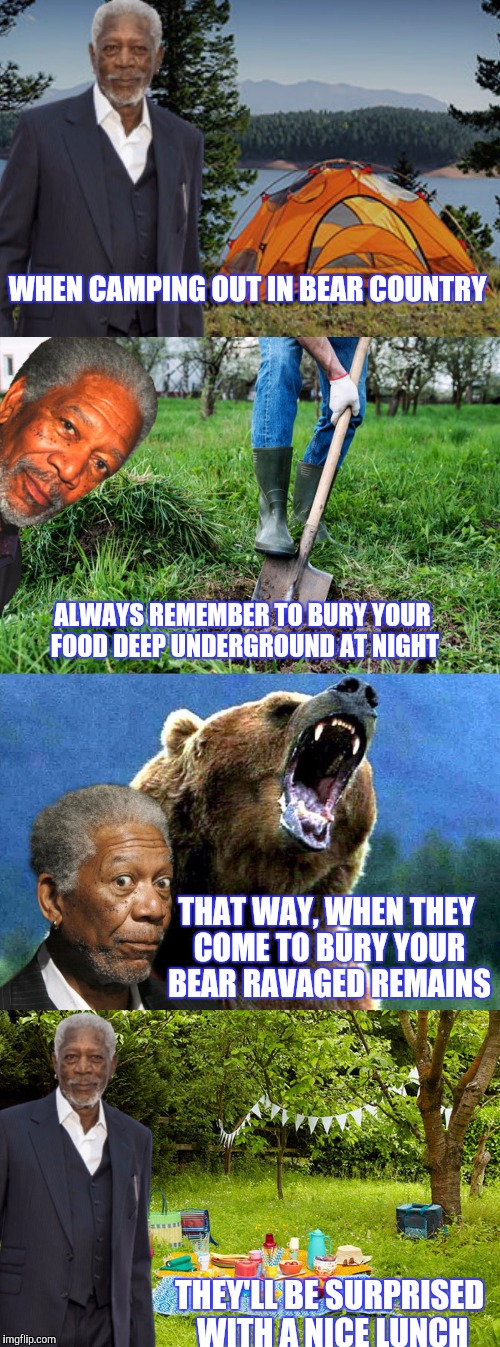 FREEMANSFREEBIES | WHEN CAMPING OUT IN BEAR COUNTRY THEY'LL BE SURPRISED WITH A NICE LUNCH ALWAYS REMEMBER TO BURY YOUR FOOD DEEP UNDERGROUND AT NIGHT THAT WAY | image tagged in morgan freeman,advice,camping,funny | made w/ Imgflip meme maker